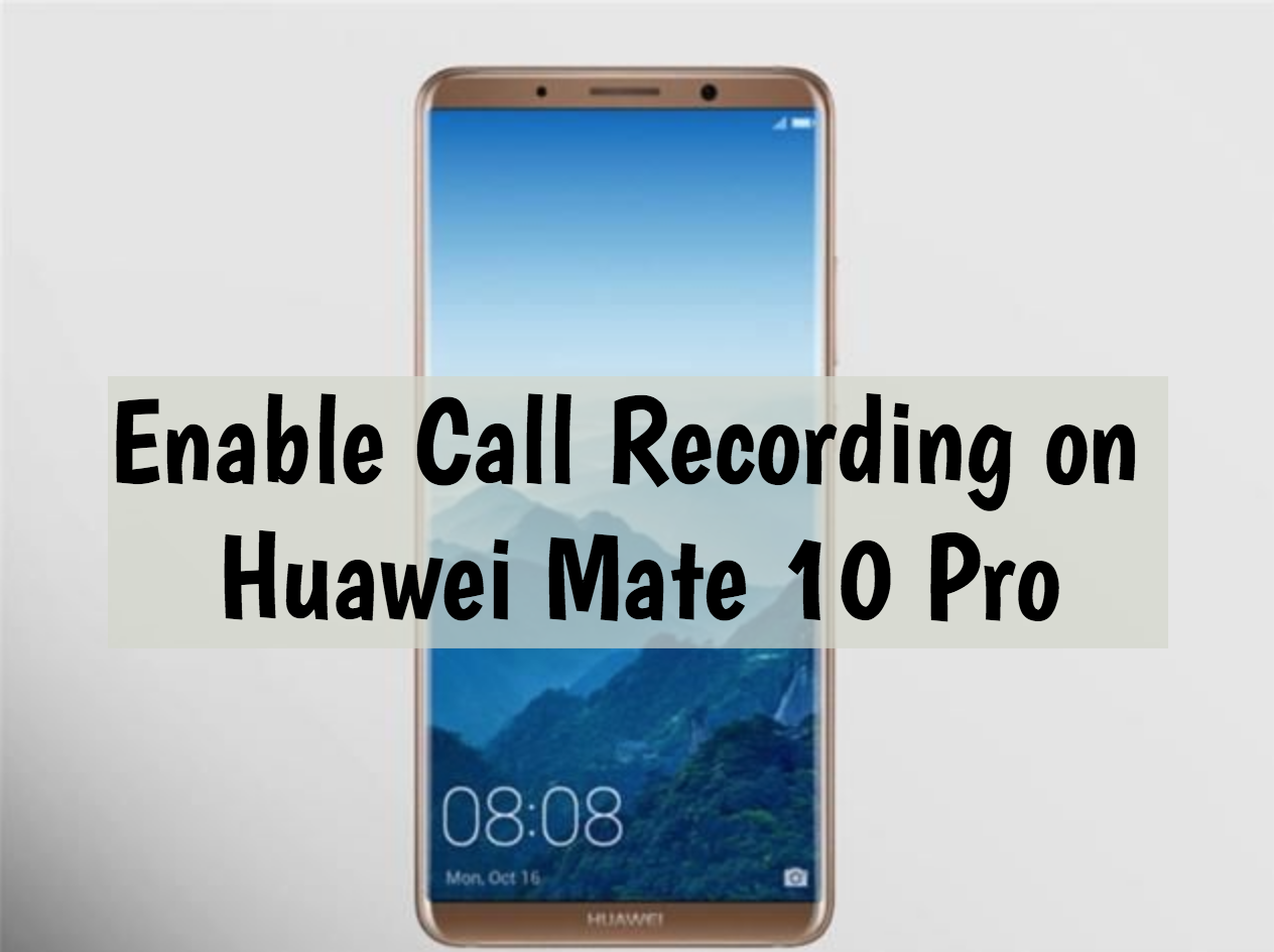 Enable Call Recording on Huawei Mate 10 Pro